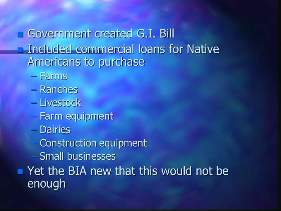 n Government created G.I. Bill n Included commercial loans for Native Americans to purchase –Farms –Ranches –Livestock –Farm equipment –Dairies –Const