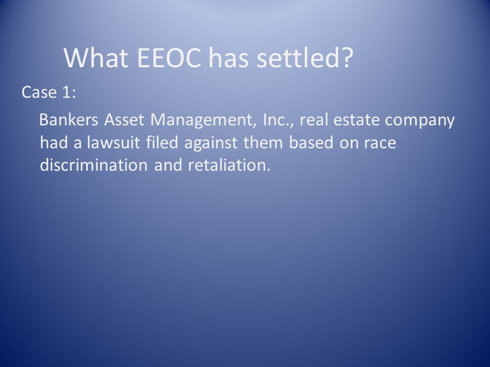 What EEOC has settled? Case 1: Bankers Asset Management, Inc., real estate company had a lawsuit filed against them based on race discrimination and r