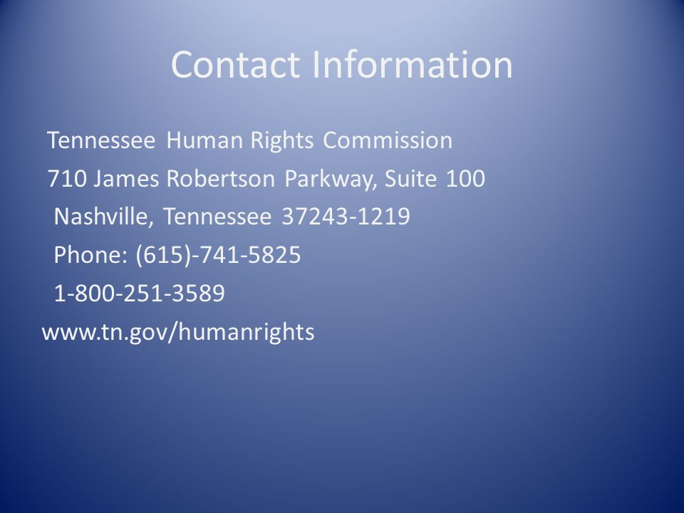 Contact Information Tennessee Human Rights Commission 710 James Robertson Parkway, Suite 100 Nashville, Tennessee Phone: (615)