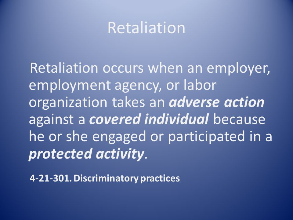 Retaliation Retaliation occurs when an employer, employment agency, or labor organization takes an adverse action against a covered individual because he or she engaged or participated in a protected activity.