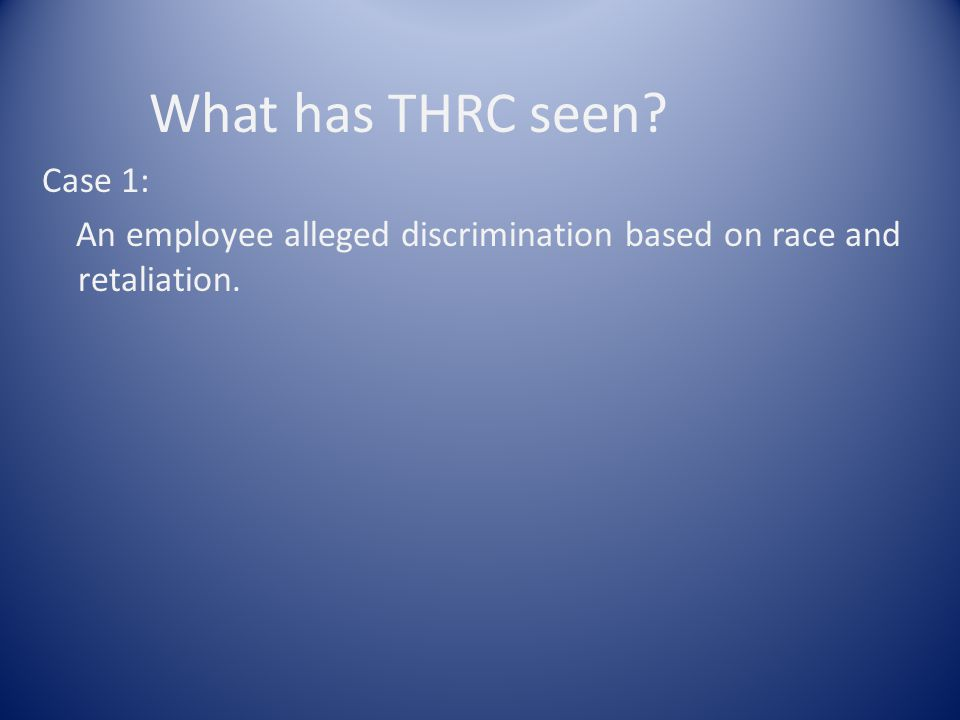 What has THRC seen? Case 1: An employee alleged discrimination based on race and retaliation.