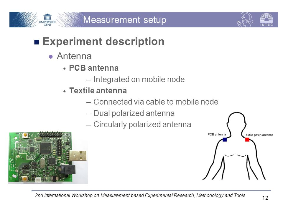 Measurement setup Experiment description Antenna PCB antenna –Integrated on mobile node Textile antenna –Connected via cable to mobile node –Dual polarized antenna –Circularly polarized antenna 2nd International Workshop on Measurement-based Experimental Research, Methodology and Tools 12