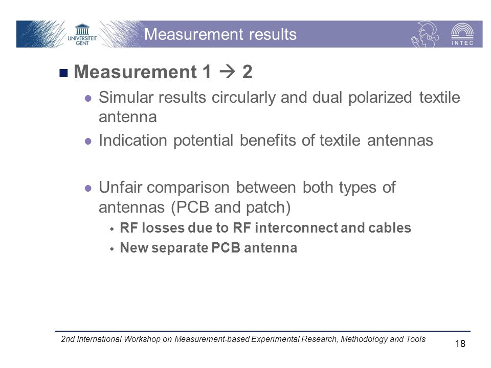 Measurement results Measurement 1 2 Simular results circularly and dual polarized textile antenna Indication potential benefits of textile antennas Unfair comparison between both types of antennas (PCB and patch) RF losses due to RF interconnect and cables New separate PCB antenna 2nd International Workshop on Measurement-based Experimental Research, Methodology and Tools 18