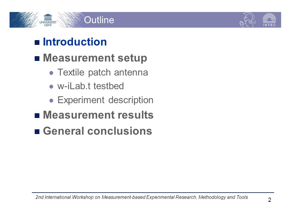 Outline Introduction Measurement setup Textile patch antenna w-iLab.t testbed Experiment description Measurement results General conclusions 2nd International Workshop on Measurement-based Experimental Research, Methodology and Tools 2