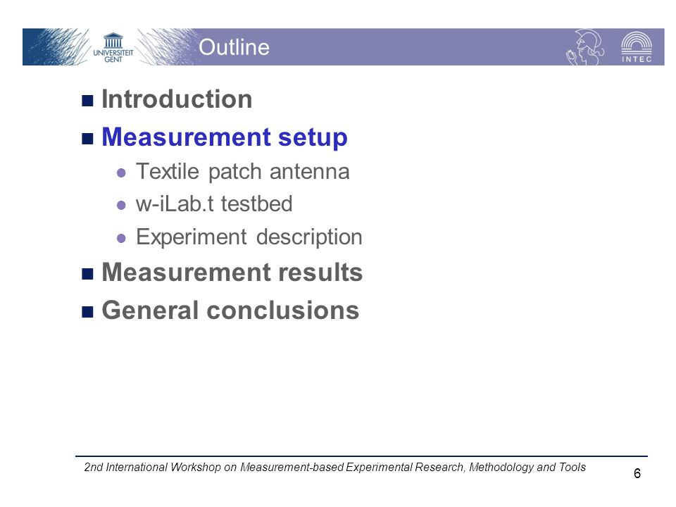 Outline Introduction Measurement setup Textile patch antenna w-iLab.t testbed Experiment description Measurement results General conclusions 2nd International Workshop on Measurement-based Experimental Research, Methodology and Tools 6