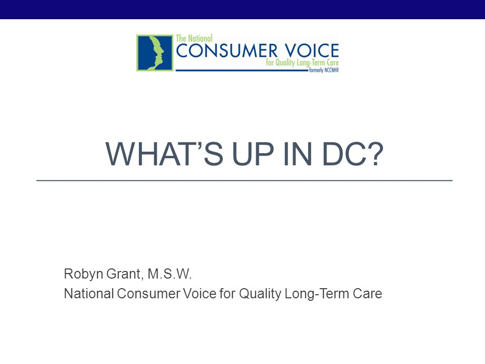 Robyn Grant, M.S.W. National Consumer Voice for Quality Long-Term Care WHATS UP IN DC?