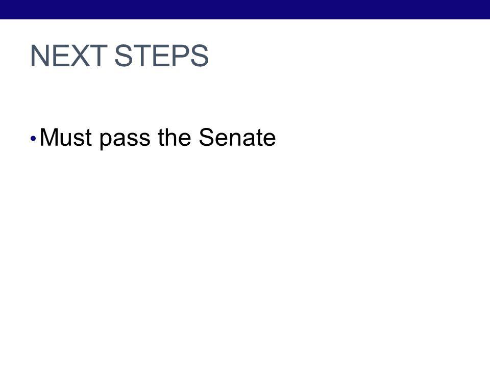 NEXT STEPS Must pass the Senate