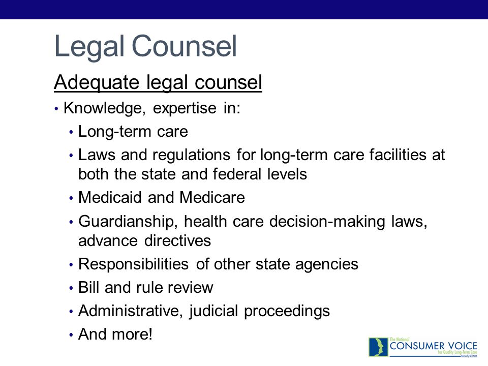 Legal Counsel Adequate legal counsel Knowledge, expertise in: Long-term care Laws and regulations for long-term care facilities at both the state and