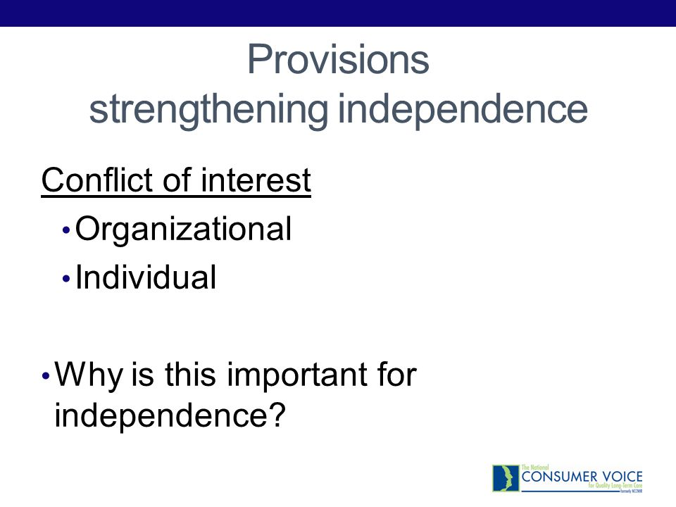 Organizational Conflict of Interest Provides further clarification on what would constitute a conflict of interest Reflects changes in long-term care, changes in services provided by State Unit on Aging, Area Agencies on Aging NEW Provides long-term care services Provides long-term care coordination or case management Sets reimbursement rates for long-term care services Provides adult protective services Is responsible for Medicaid eligibility determinations Conducts preadmission screening for long-term care residential placements Makes decisions regarding admission or discharge of individuals to or from long-term care facilities