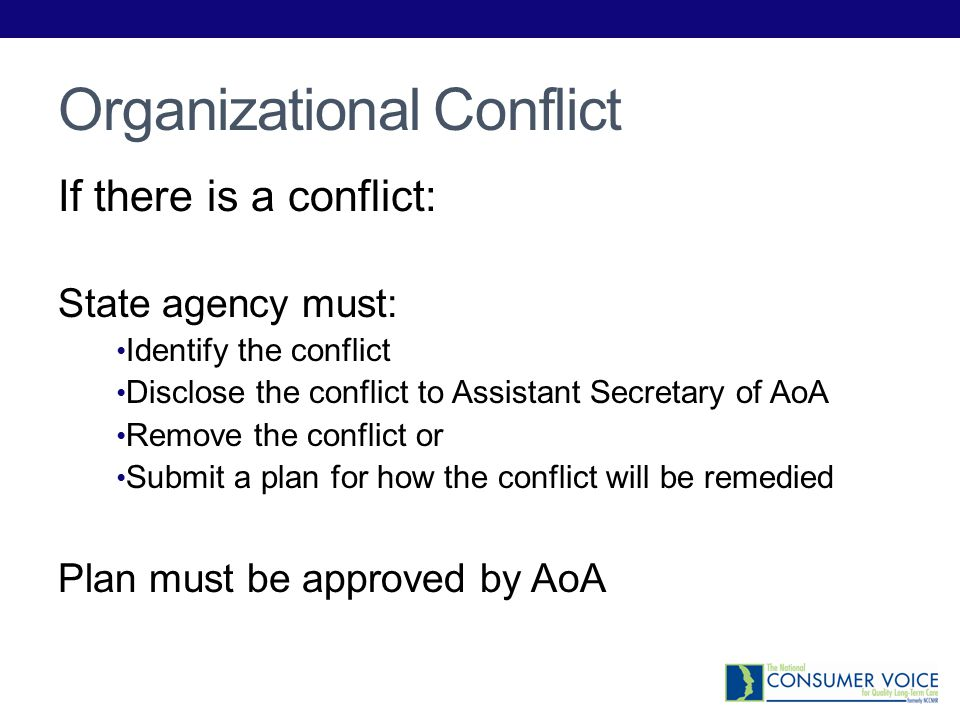 Organizational Conflict If there is a conflict: State agency must: Identify the conflict Disclose the conflict to Assistant Secretary of AoA Remove th