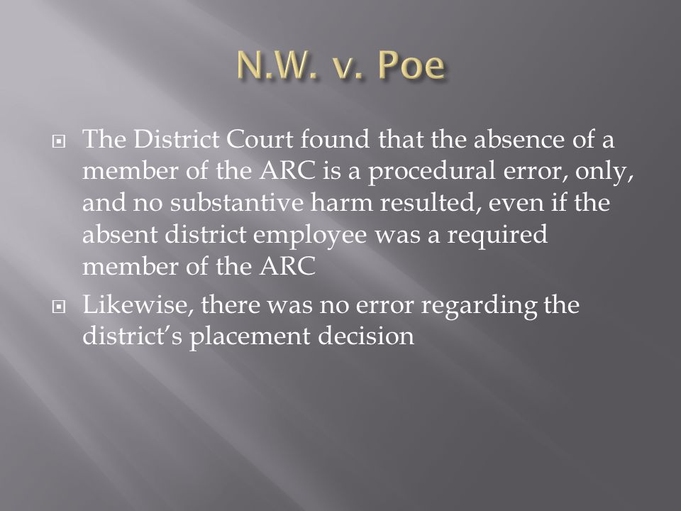 The District Court found that the absence of a member of the ARC is a procedural error, only, and no substantive harm resulted, even if the absent district employee was a required member of the ARC Likewise, there was no error regarding the districts placement decision