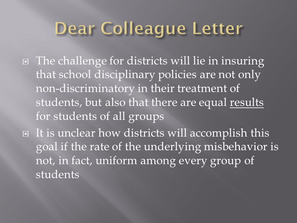 The challenge for districts will lie in insuring that school disciplinary policies are not only non-discriminatory in their treatment of students, but also that there are equal results for students of all groups It is unclear how districts will accomplish this goal if the rate of the underlying misbehavior is not, in fact, uniform among every group of students