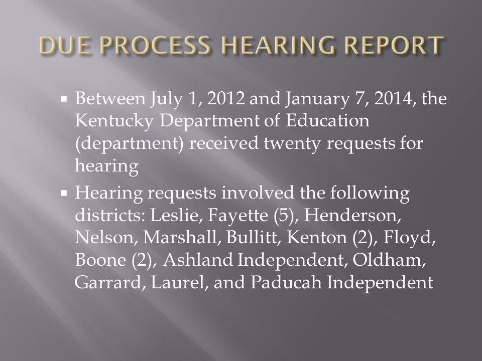 Between July 1, 2012 and January 7, 2014, the Kentucky Department of Education (department) received twenty requests for hearing Hearing requests involved the following districts: Leslie, Fayette (5), Henderson, Nelson, Marshall, Bullitt, Kenton (2), Floyd, Boone (2), Ashland Independent, Oldham, Garrard, Laurel, and Paducah Independent