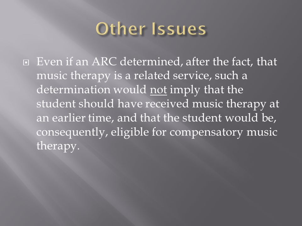 Even if an ARC determined, after the fact, that music therapy is a related service, such a determination would not imply that the student should have received music therapy at an earlier time, and that the student would be, consequently, eligible for compensatory music therapy.