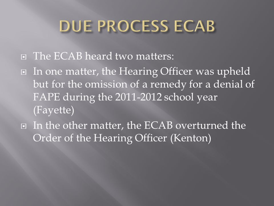 The ECAB heard two matters: In one matter, the Hearing Officer was upheld but for the omission of a remedy for a denial of FAPE during the 2011-2012 school year (Fayette) In the other matter, the ECAB overturned the Order of the Hearing Officer (Kenton)
