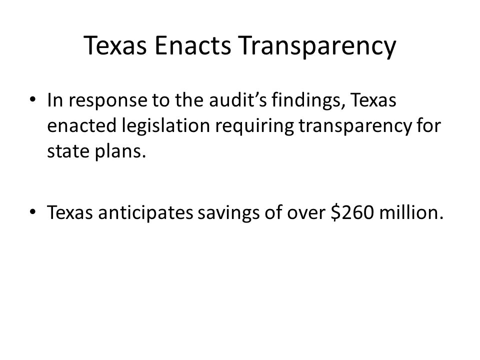 Texas Enacts Transparency In response to the audits findings, Texas enacted legislation requiring transparency for state plans. Texas anticipates savi