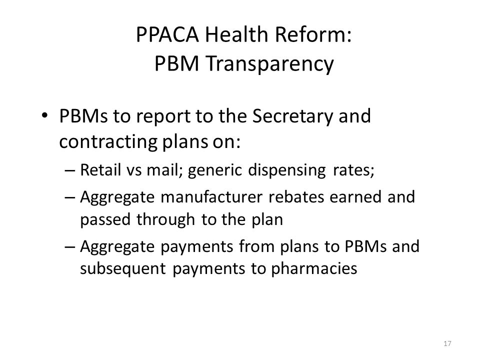17 PPACA Health Reform: PBM Transparency PBMs to report to the Secretary and contracting plans on: – Retail vs mail; generic dispensing rates; – Aggre