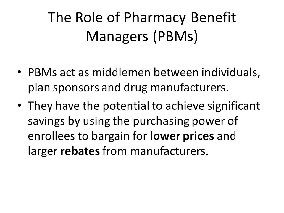 The Role of Pharmacy Benefit Managers (PBMs) PBMs act as middlemen between individuals, plan sponsors and drug manufacturers.
