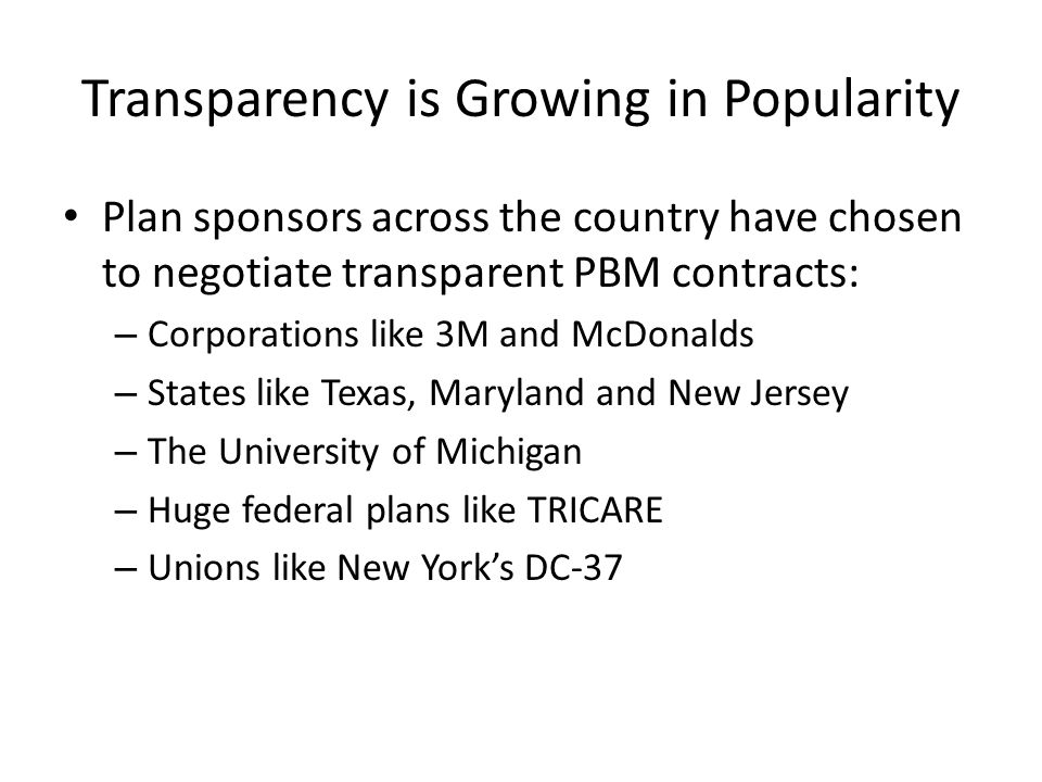 Transparency is Growing in Popularity Plan sponsors across the country have chosen to negotiate transparent PBM contracts: – Corporations like 3M and McDonalds – States like Texas, Maryland and New Jersey – The University of Michigan – Huge federal plans like TRICARE – Unions like New Yorks DC-37