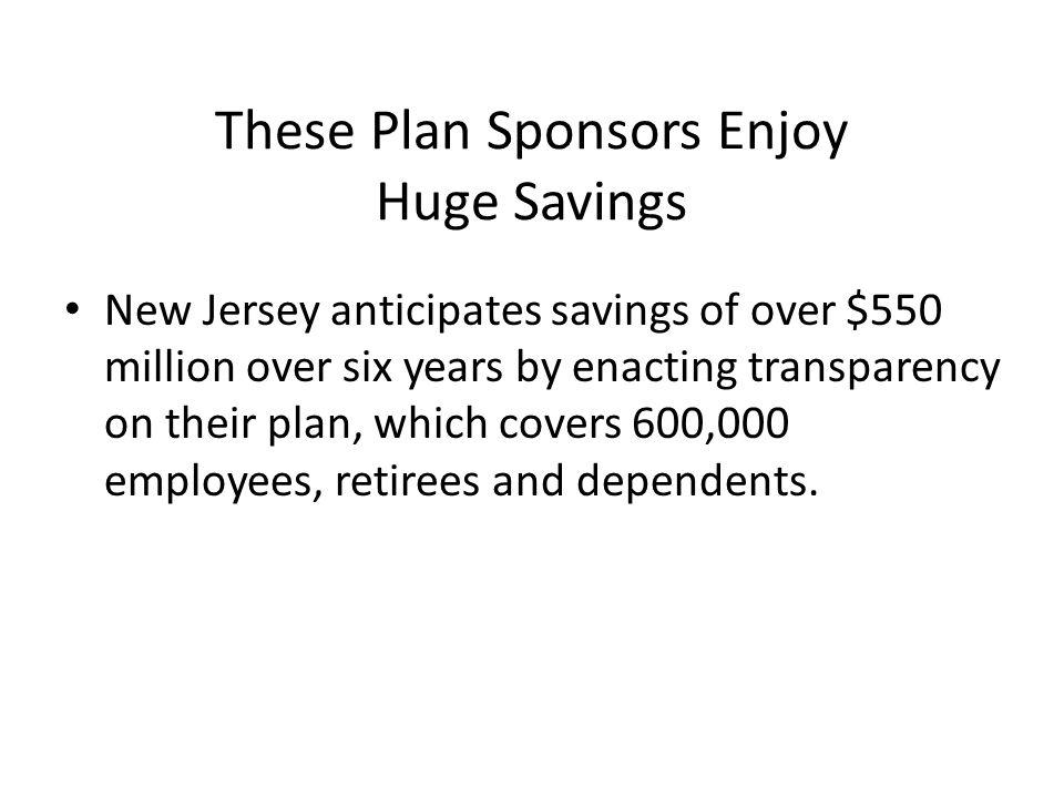 These Plan Sponsors Enjoy Huge Savings New Jersey anticipates savings of over $550 million over six years by enacting transparency on their plan, which covers 600,000 employees, retirees and dependents.