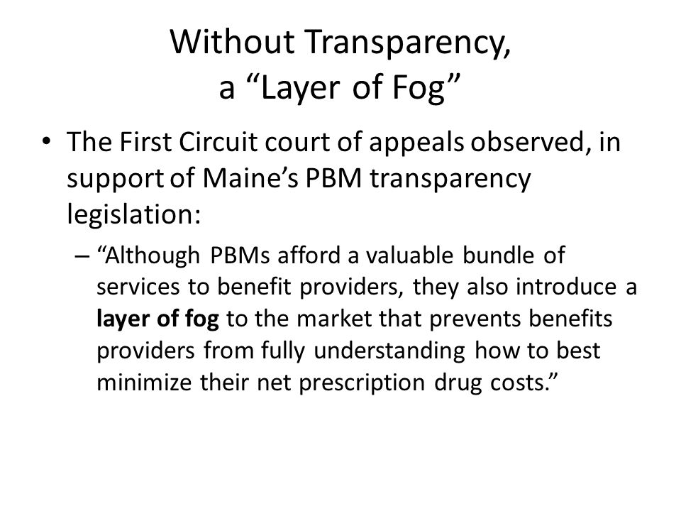 Without Transparency, a Layer of Fog The First Circuit court of appeals observed, in support of Maines PBM transparency legislation: – Although PBMs a