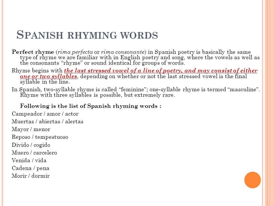 S PANISH RHYMING WORDS Perfect rhyme ( rima perfecta or rima consonante ) in Spanish poetry is basically the same type of rhyme we are familiar with in English poetry and song, where the vowels as well as the consonants rhyme or sound identical for groups of words.