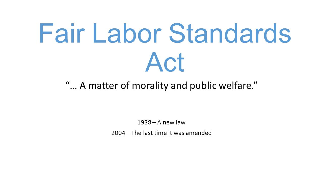 Fair Labor Standards Act … A matter of morality and public welfare. 1938 – A new law 2004 – The last time it was amended