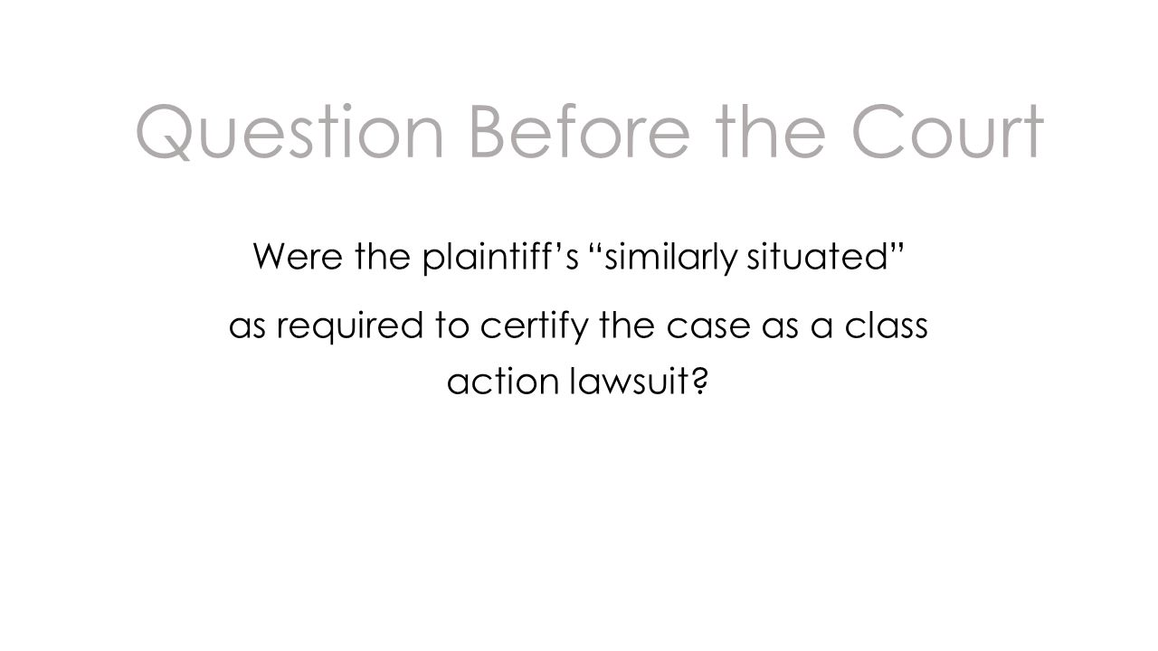 Question Before the Court Were the plaintiffs similarly situated as required to certify the case as a class action lawsuit?