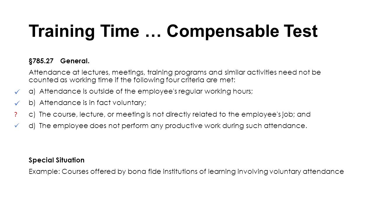 Training Time … Compensable Test §785.27 General. Attendance at lectures, meetings, training programs and similar activities need not be counted as wo