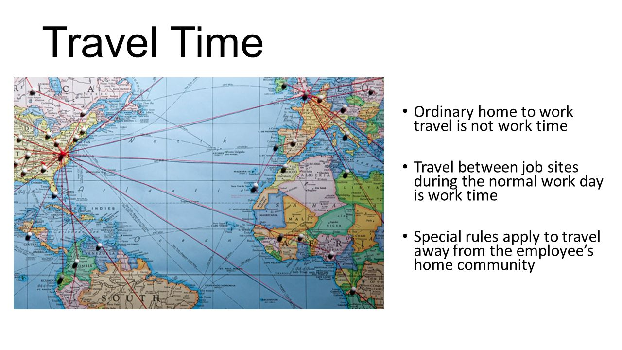 Travel Time Ordinary home to work travel is not work time Travel between job sites during the normal work day is work time Special rules apply to trav
