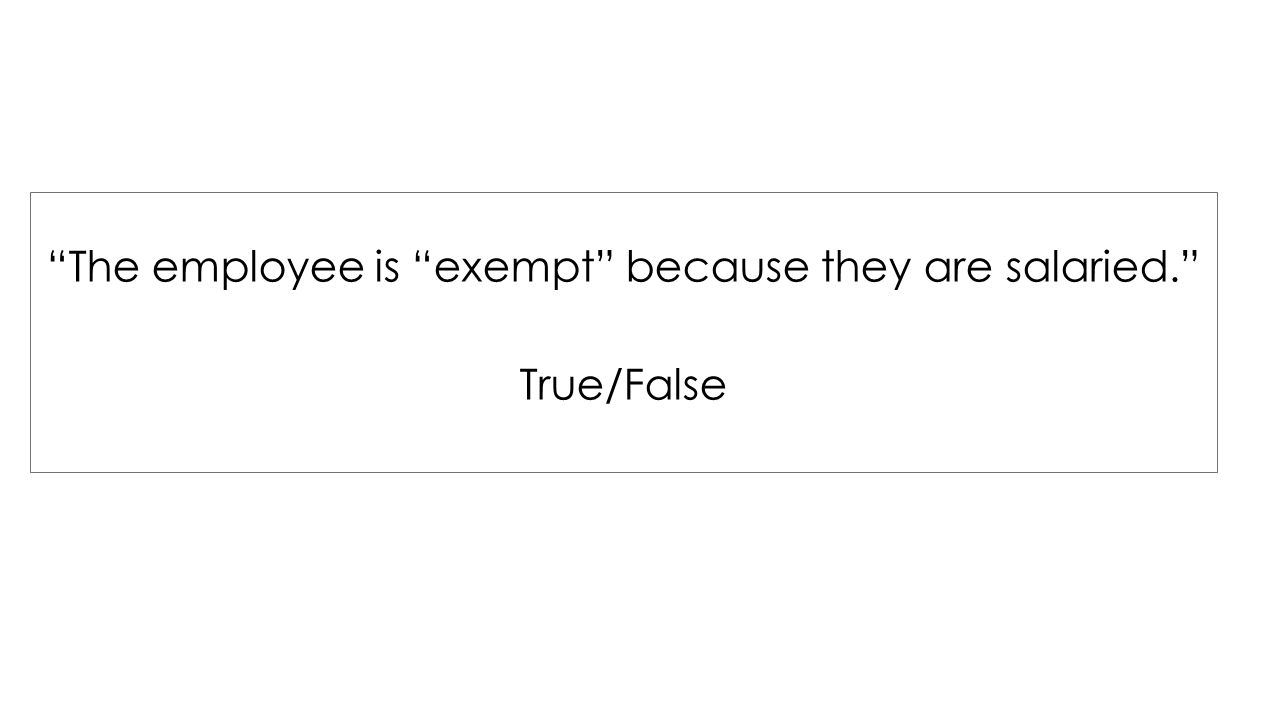 The employee is exempt because they are salaried. True/False