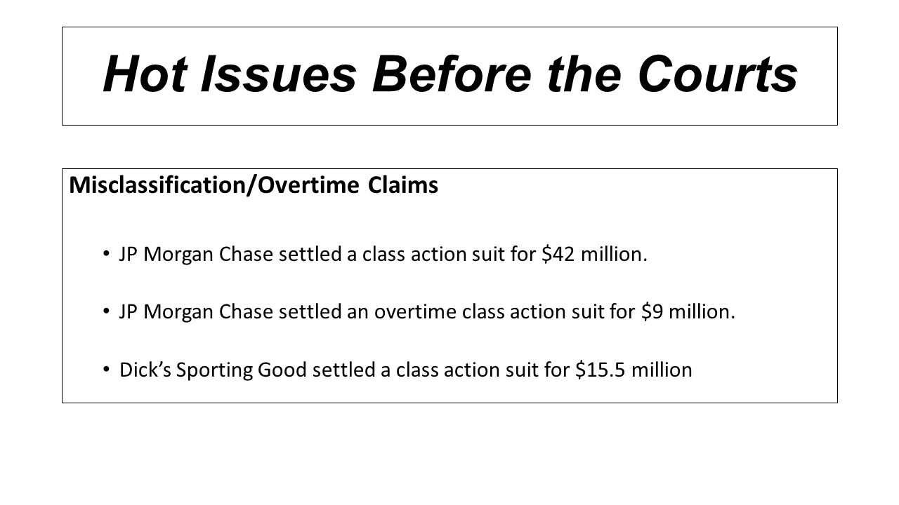 Hot Issues Before the Courts Misclassification/Overtime Claims JP Morgan Chase settled a class action suit for $42 million. JP Morgan Chase settled an