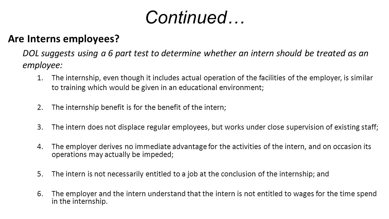 Continued… Are Interns employees? DOL suggests using a 6 part test to determine whether an intern should be treated as an employee: 1.The internship,