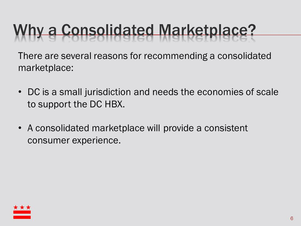 6 There are several reasons for recommending a consolidated marketplace: DC is a small jurisdiction and needs the economies of scale to support the DC HBX.