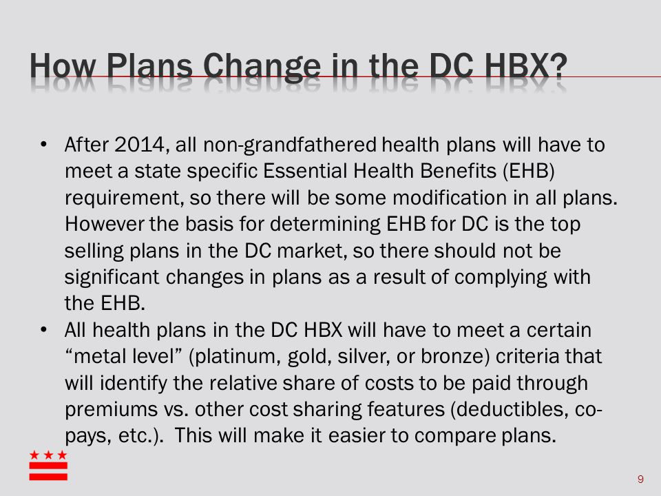 9 After 2014, all non-grandfathered health plans will have to meet a state specific Essential Health Benefits (EHB) requirement, so there will be some modification in all plans.