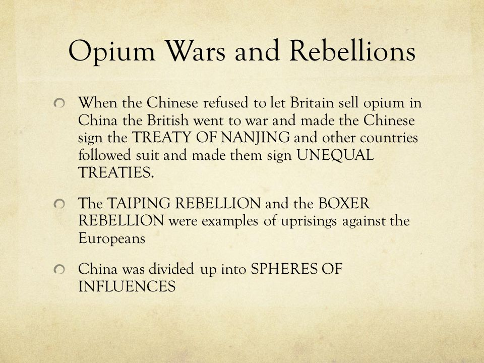 Opium Wars and Rebellions When the Chinese refused to let Britain sell opium in China the British went to war and made the Chinese sign the TREATY OF