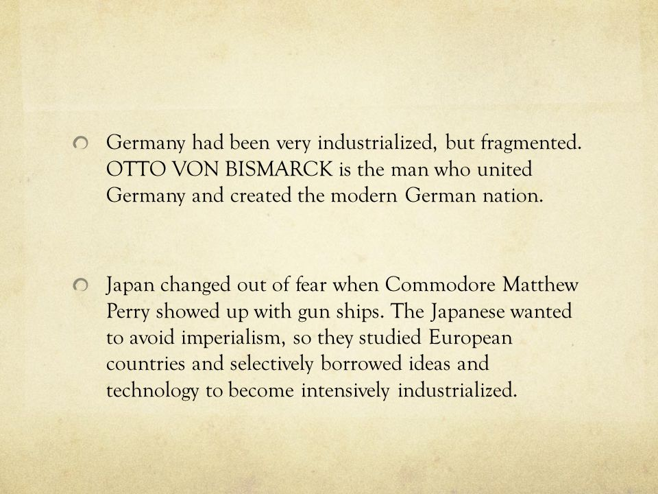Germany had been very industrialized, but fragmented. OTTO VON BISMARCK is the man who united Germany and created the modern German nation. Japan chan