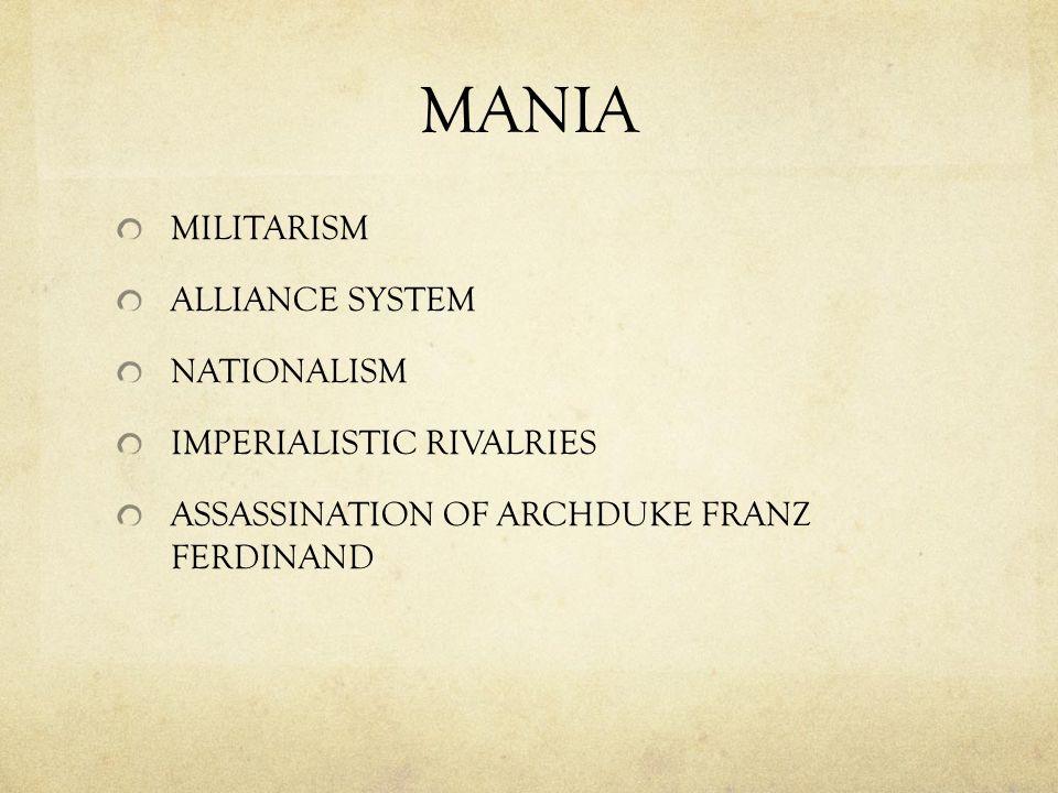 MANIA MILITARISM ALLIANCE SYSTEM NATIONALISM IMPERIALISTIC RIVALRIES ASSASSINATION OF ARCHDUKE FRANZ FERDINAND