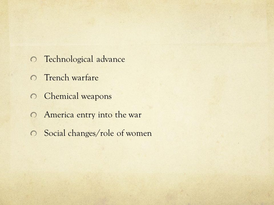 Technological advance Trench warfare Chemical weapons America entry into the war Social changes/role of women