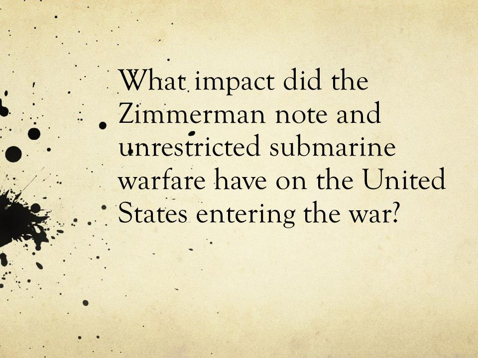What impact did the Zimmerman note and unrestricted submarine warfare have on the United States entering the war?
