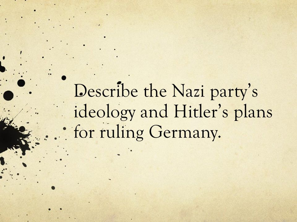 Describe the Nazi partys ideology and Hitlers plans for ruling Germany.
