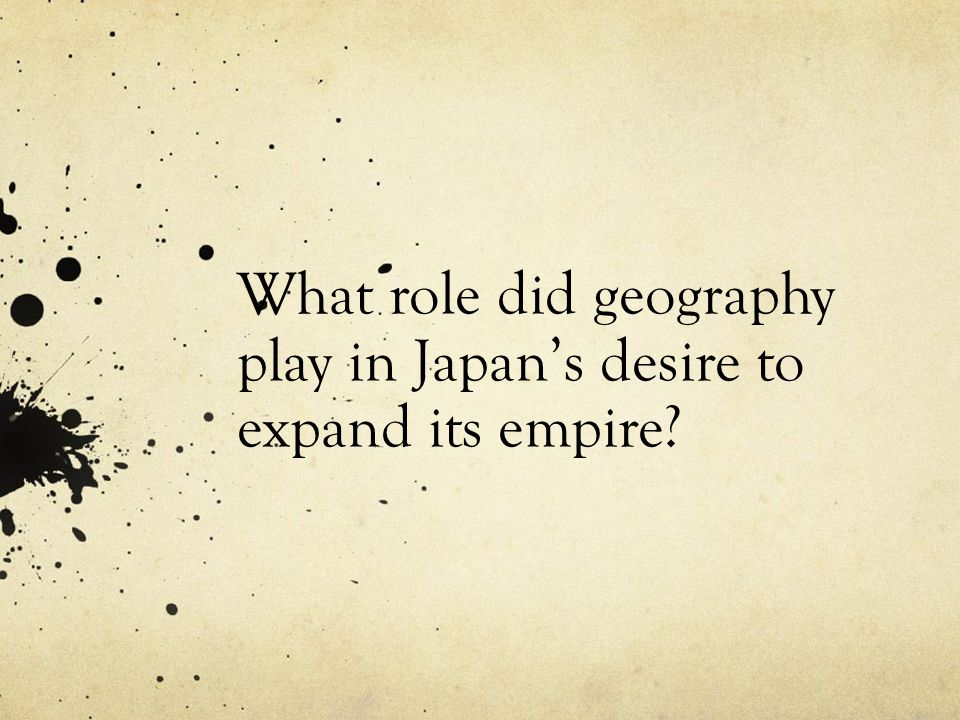 What role did geography play in Japans desire to expand its empire?