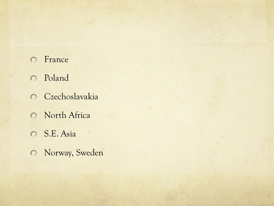 France Poland Czechoslavakia North Africa S.E. Asia Norway, Sweden