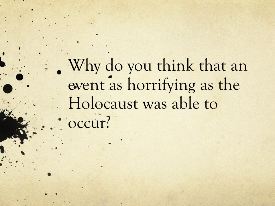 Why do you think that an event as horrifying as the Holocaust was able to occur?