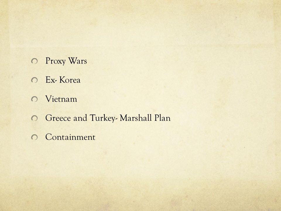 Proxy Wars Ex- Korea Vietnam Greece and Turkey- Marshall Plan Containment