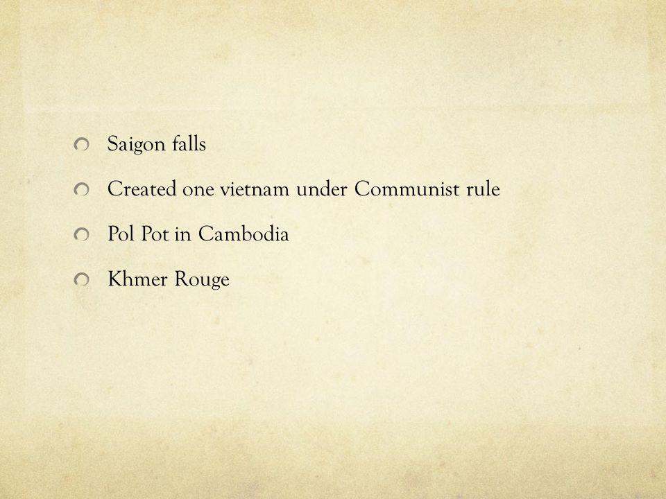 Saigon falls Created one vietnam under Communist rule Pol Pot in Cambodia Khmer Rouge