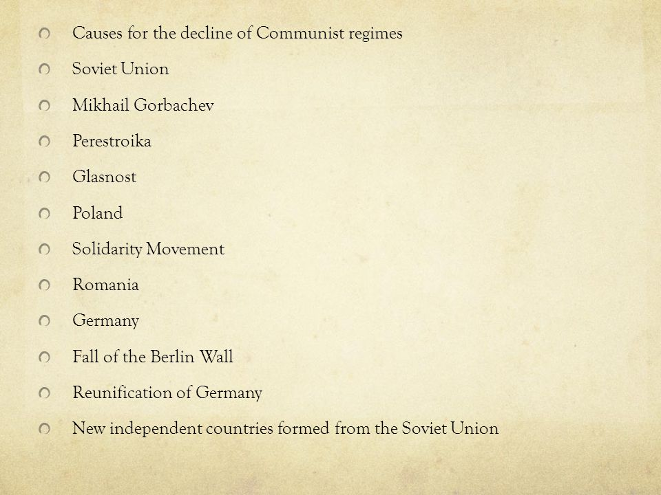 Causes for the decline of Communist regimes Soviet Union Mikhail Gorbachev Perestroika Glasnost Poland Solidarity Movement Romania Germany Fall of the