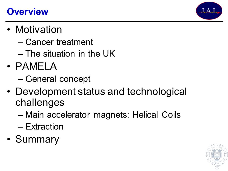 Overview Motivation –Cancer treatment –The situation in the UK PAMELA –General concept Development status and technological challenges –Main accelerat