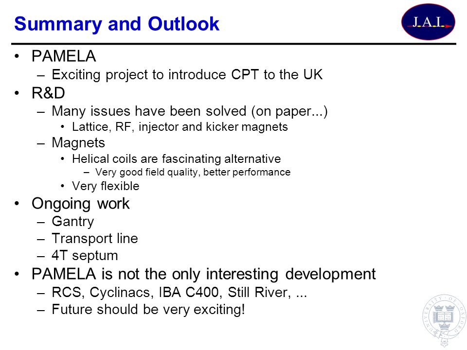 Summary and Outlook PAMELA –Exciting project to introduce CPT to the UK R&D –Many issues have been solved (on paper...) Lattice, RF, injector and kick