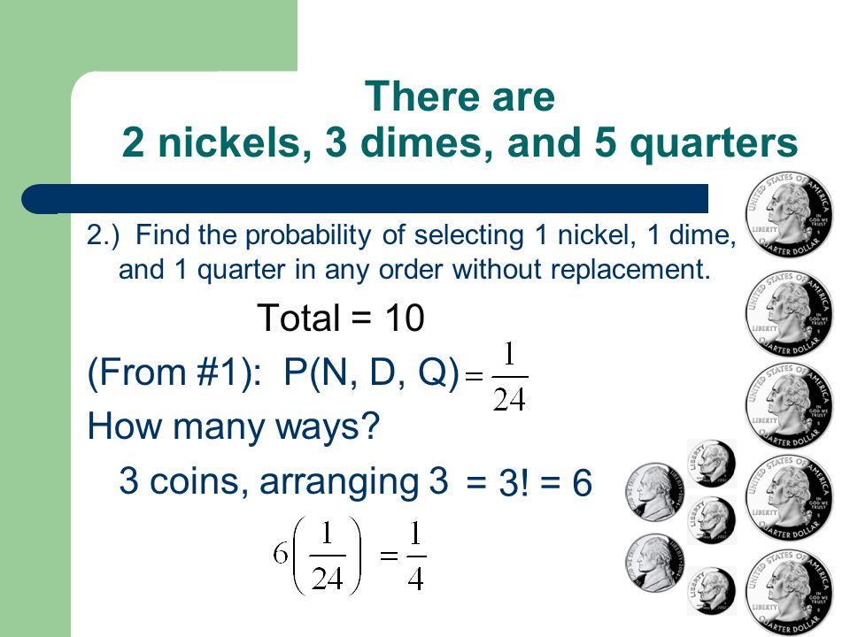 There are 2 nickels, 3 dimes, and 5 quarters 2.) Find the probability of selecting 1 nickel, 1 dime, and 1 quarter in any order without replacement.